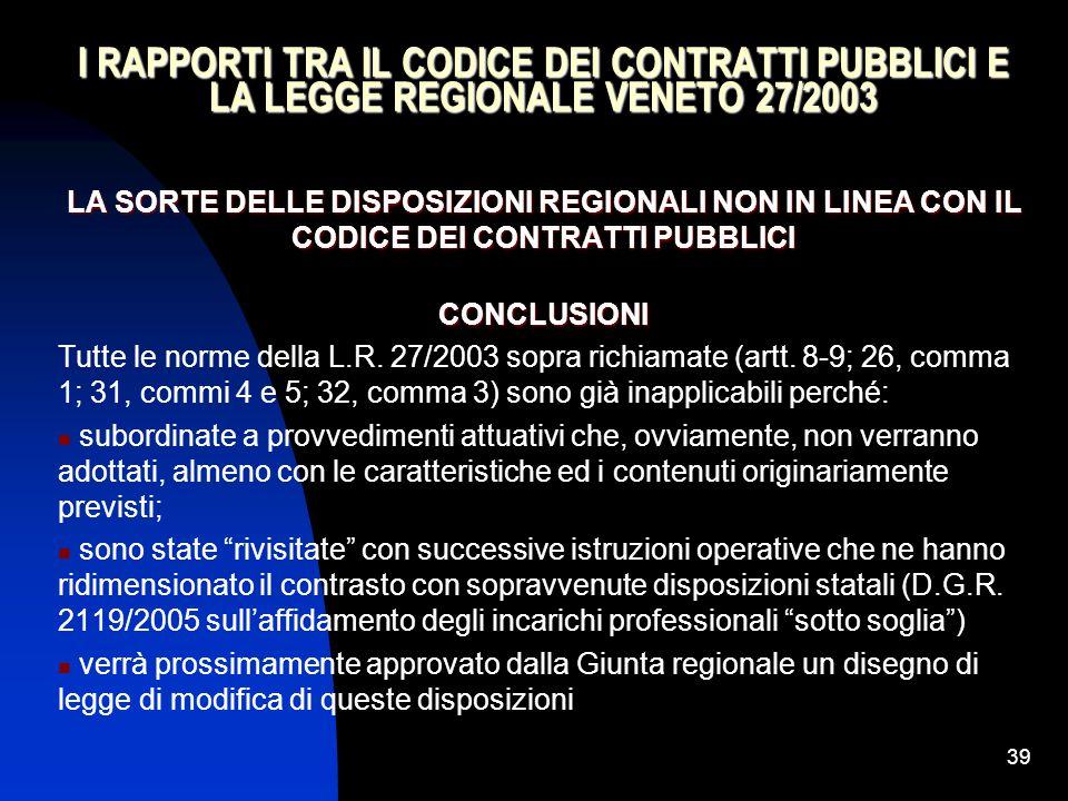 39 I RAPPORTI TRA IL CODICE DEI CONTRATTI PUBBLICI E LA LEGGE REGIONALE VENETO 27/2003 LA SORTE DELLE DISPOSIZIONI REGIONALI NON IN LINEA CON IL CODIC
