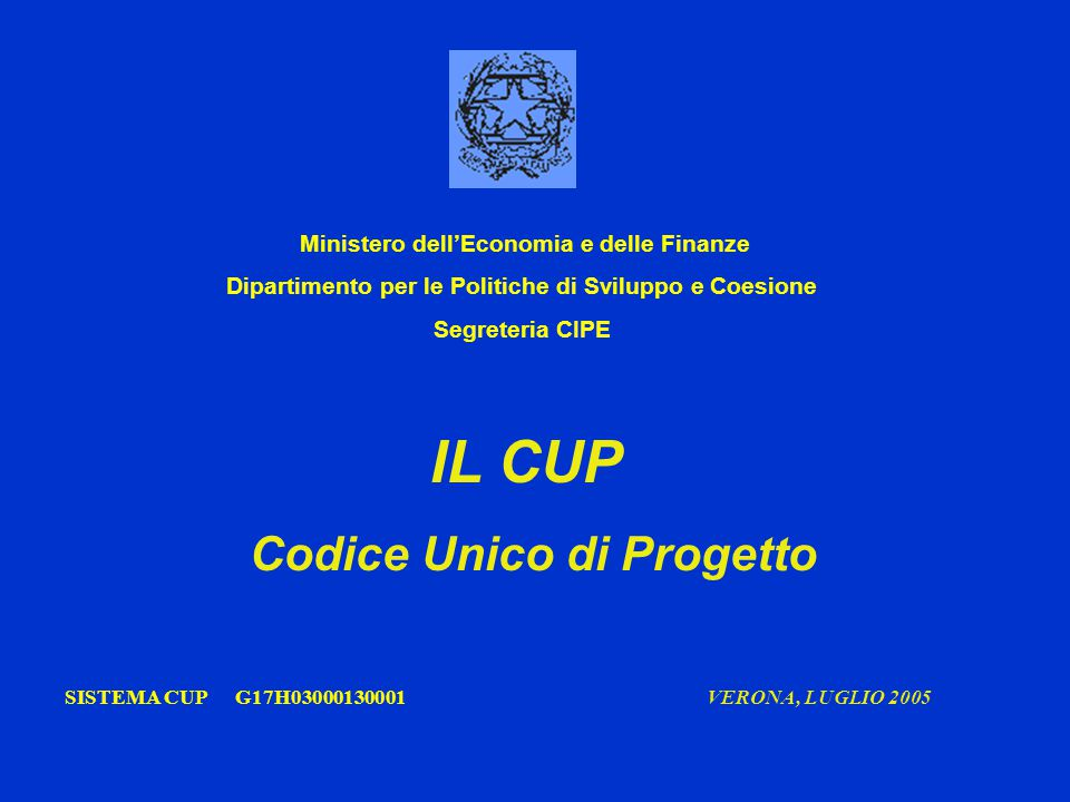 IL CUP Codice Unico di Progetto SISTEMA CUP G17H03000130001 VERONA, LUGLIO 2005 Ministero dell'Economia e delle Finanze Dipartimento per le Politiche di Sviluppo e Coesione Segreteria CIPE