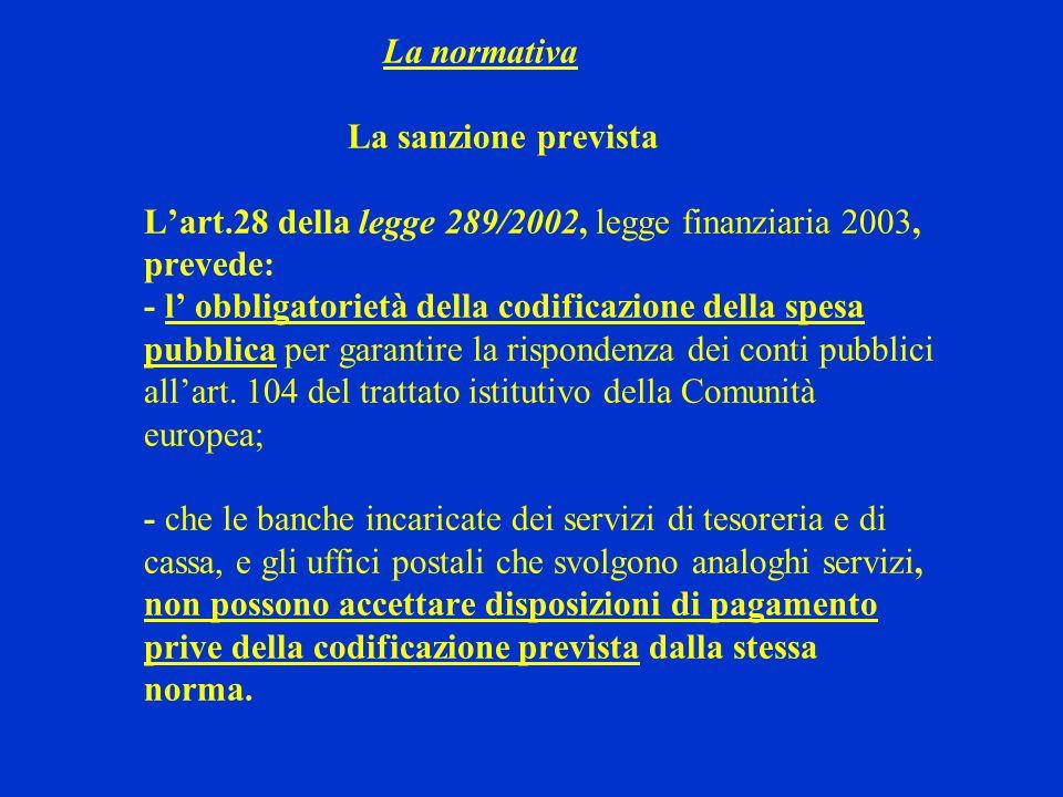 La normativa La sanzione prevista L'art.28 della legge 289/2002, legge finanziaria 2003, prevede: - l' obbligatorietà della codificazione della spesa pubblica per garantire la rispondenza dei conti pubblici all'art.