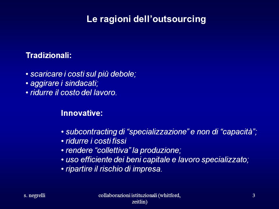 s. negrellicollaborazioni istituzionali (whitford, zeitlin) 3 Le ragioni dell'outsourcing Tradizionali: scaricare i costi sul più debole; aggirare i s