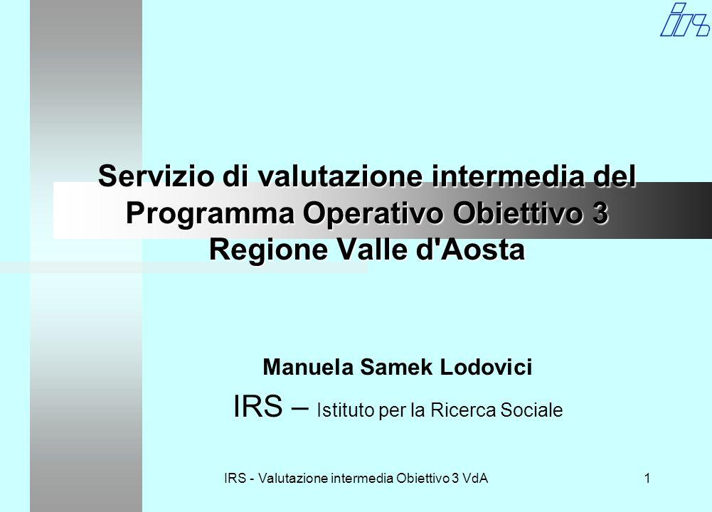 IRS - Valutazione intermedia Obiettivo 3 VdA1 Servizio di valutazione intermedia del Programma Operativo Obiettivo 3 Regione Valle d Aosta Manuela Samek Lodovici IRS – Istituto per la Ricerca Sociale