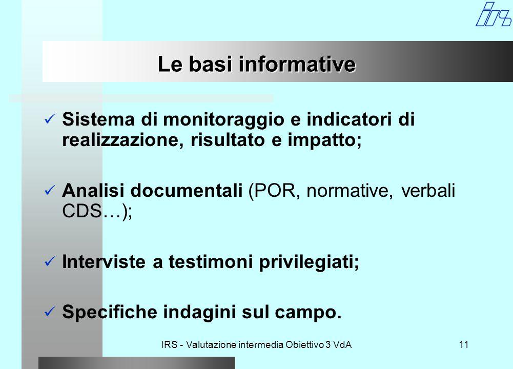 IRS - Valutazione intermedia Obiettivo 3 VdA11 Le basi informative Sistema di monitoraggio e indicatori di realizzazione, risultato e impatto; Analisi documentali (POR, normative, verbali CDS…); Interviste a testimoni privilegiati; Specifiche indagini sul campo.