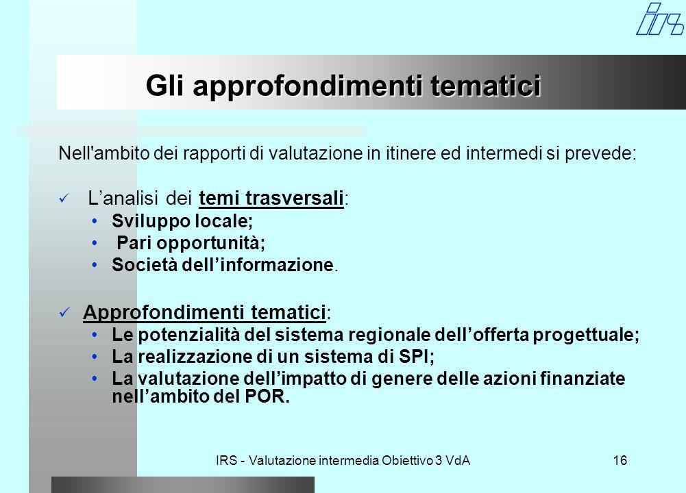 IRS - Valutazione intermedia Obiettivo 3 VdA16 Gli approfondimenti tematici Nell ambito dei rapporti di valutazione in itinere ed intermedi si prevede: L'analisi dei temi trasversali : Sviluppo locale; Pari opportunità; Società dell'informazione.