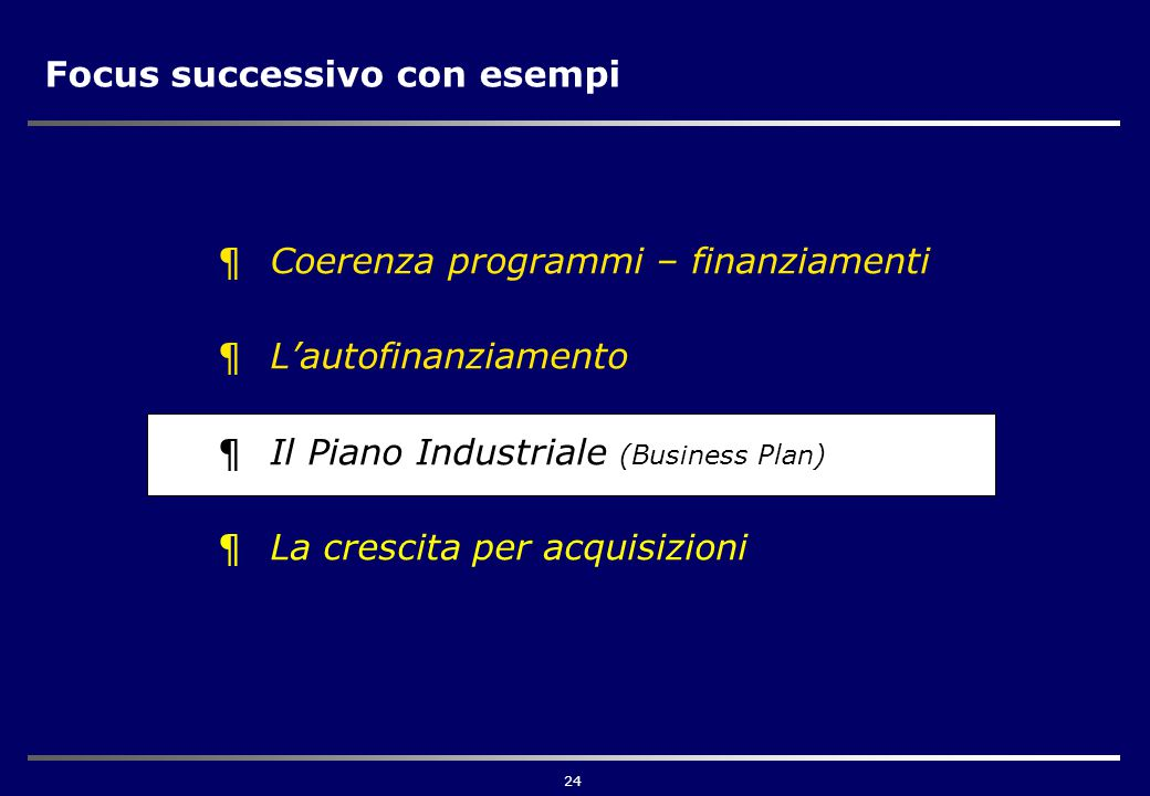 24 Focus successivo con esempi ¶Coerenza programmi – finanziamenti ¶L'autofinanziamento ¶Il Piano Industriale (Business Plan) ¶La crescita per acquisizioni