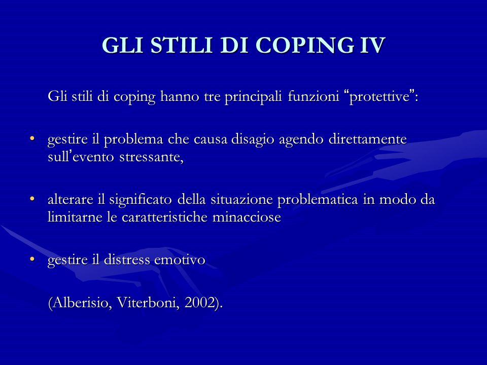 """GLI STILI DI COPING IV Gli stili di coping hanno tre principali funzioni """" protettive """" : gestire il problema che causa disagio agendo direttamente su"""