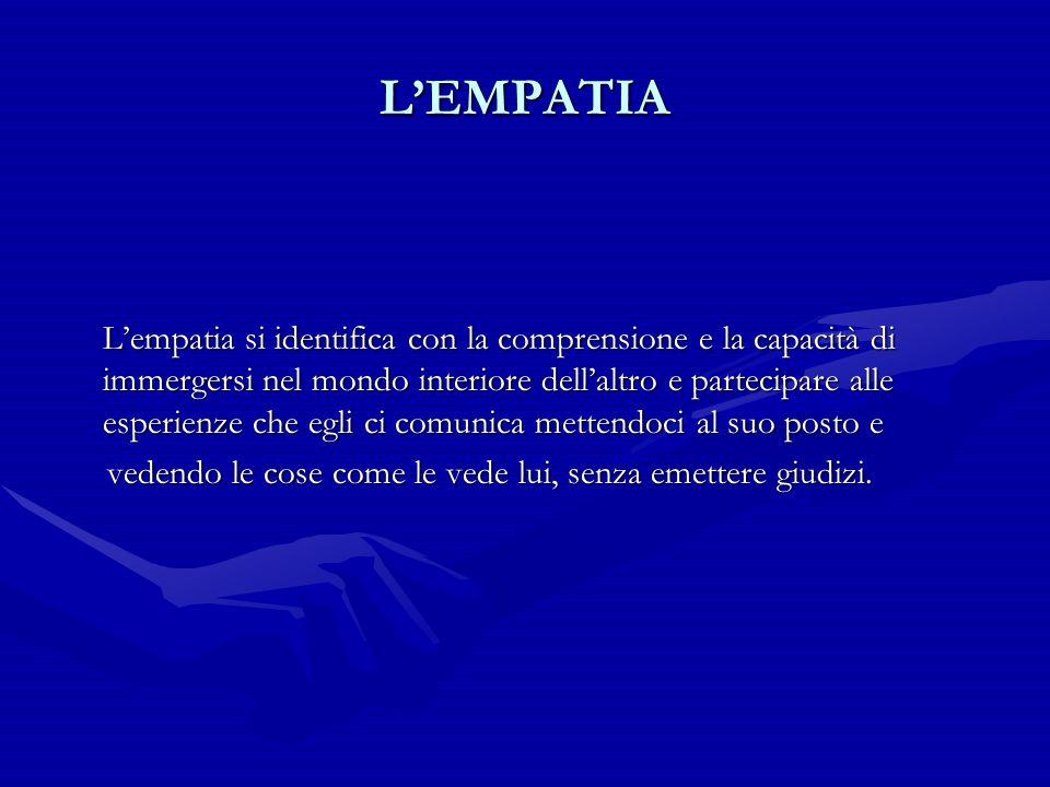 L'EMPATIA L'empatia si identifica con la comprensione e la capacità di immergersi nel mondo interiore dell'altro e partecipare alle esperienze che egl