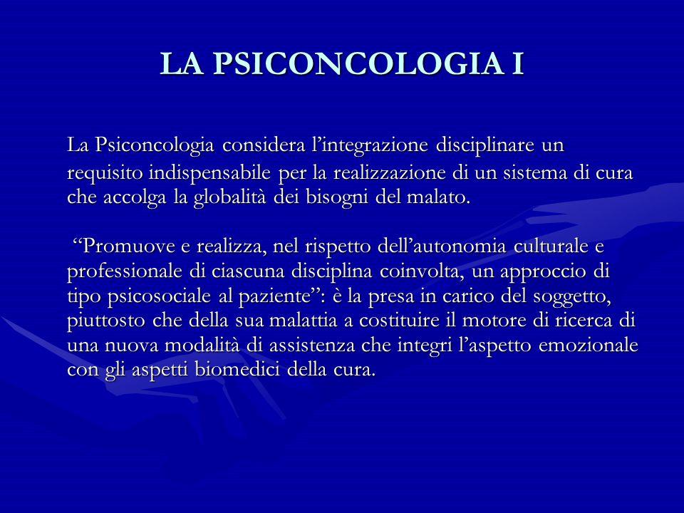 LA PSICONCOLOGIA I La Psiconcologia considera l'integrazione disciplinare un requisito indispensabile per la realizzazione di un sistema di cura che a
