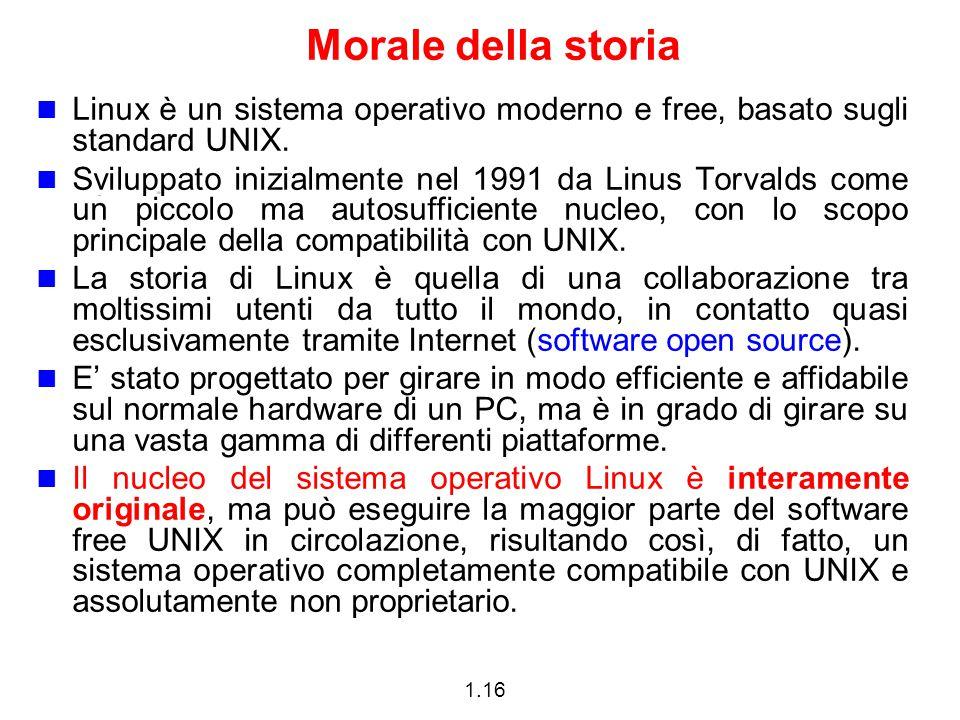 1.16 Morale della storia Linux è un sistema operativo moderno e free, basato sugli standard UNIX. Sviluppato inizialmente nel 1991 da Linus Torvalds c