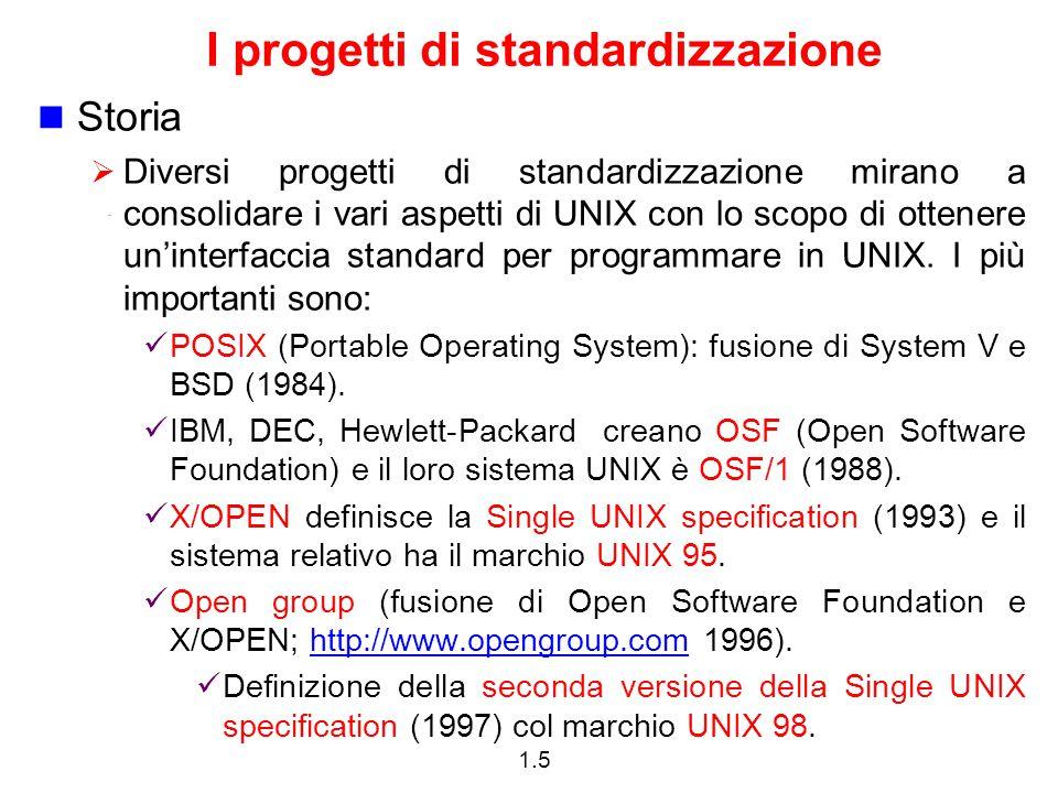 1.5 I progetti di standardizzazione Storia  Diversi progetti di standardizzazione mirano a consolidare i vari aspetti di UNIX con lo scopo di ottener