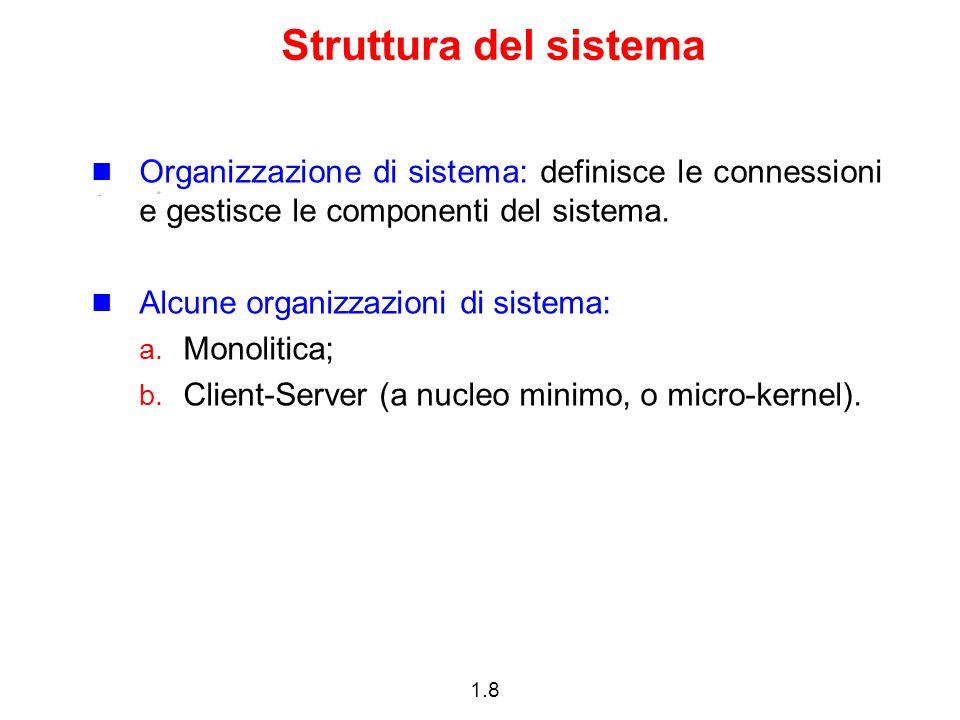 1.8 Struttura del sistema Organizzazione di sistema: definisce le connessioni e gestisce le componenti del sistema. Alcune organizzazioni di sistema: