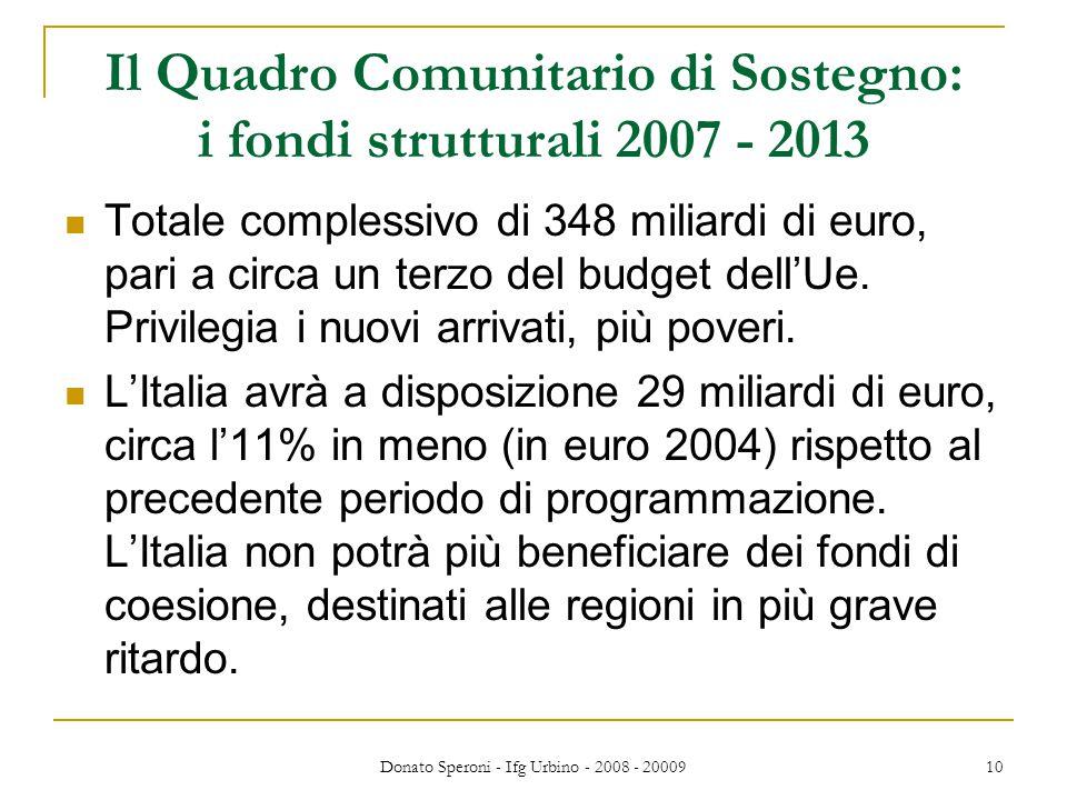Donato Speroni - Ifg Urbino - 2008 - 20009 10 Il Quadro Comunitario di Sostegno: i fondi strutturali 2007 - 2013 Totale complessivo di 348 miliardi di euro, pari a circa un terzo del budget dell'Ue.