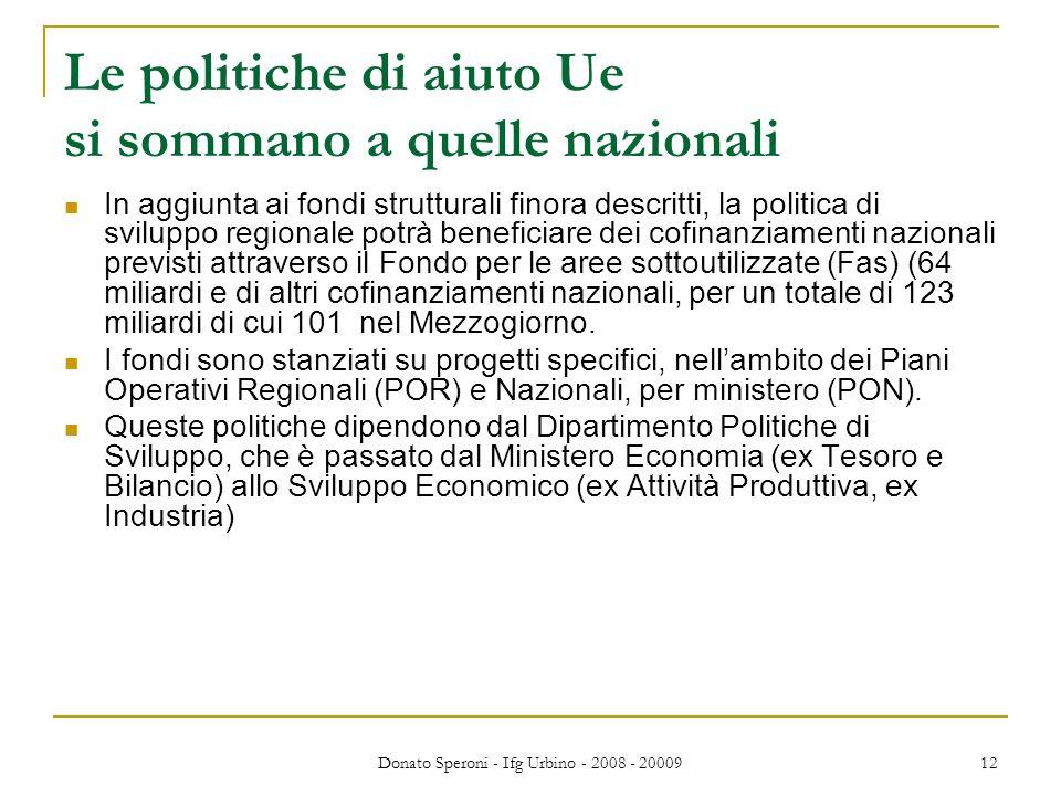 Donato Speroni - Ifg Urbino - 2008 - 20009 12 Le politiche di aiuto Ue si sommano a quelle nazionali In aggiunta ai fondi strutturali finora descritti, la politica di sviluppo regionale potrà beneficiare dei cofinanziamenti nazionali previsti attraverso il Fondo per le aree sottoutilizzate (Fas) (64 miliardi e di altri cofinanziamenti nazionali, per un totale di 123 miliardi di cui 101 nel Mezzogiorno.