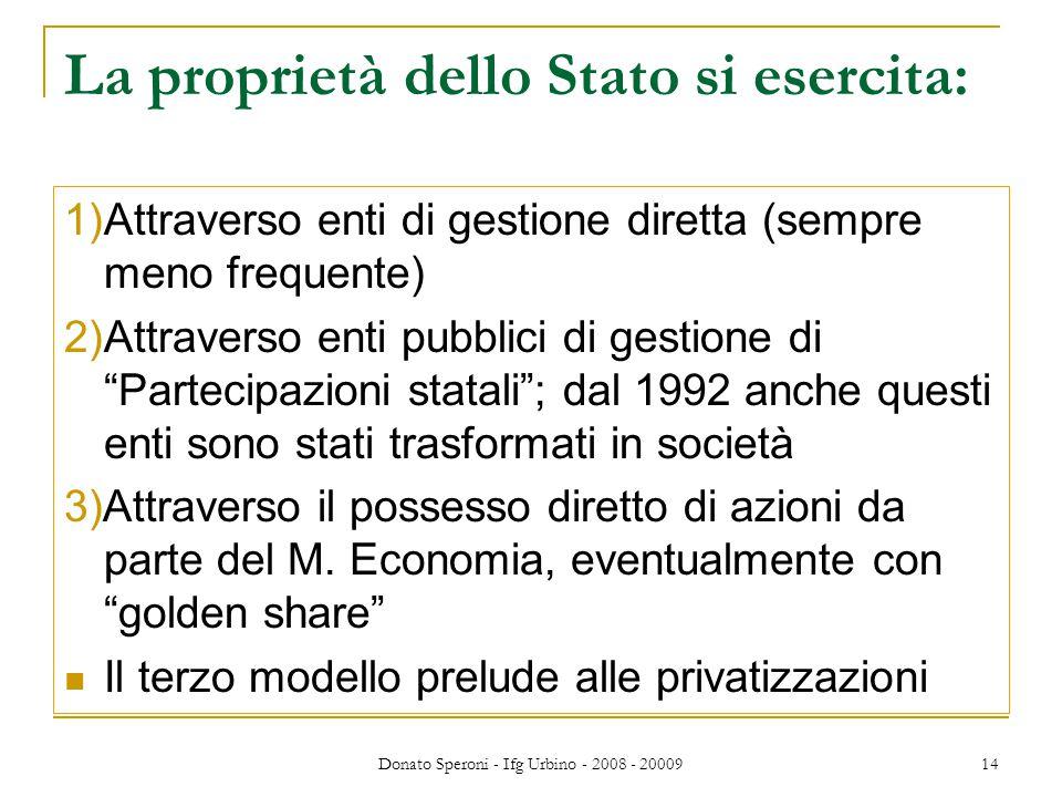 Donato Speroni - Ifg Urbino - 2008 - 20009 14 La proprietà dello Stato si esercita: 1)Attraverso enti di gestione diretta (sempre meno frequente) 2)Attraverso enti pubblici di gestione di Partecipazioni statali ; dal 1992 anche questi enti sono stati trasformati in società 3)Attraverso il possesso diretto di azioni da parte del M.