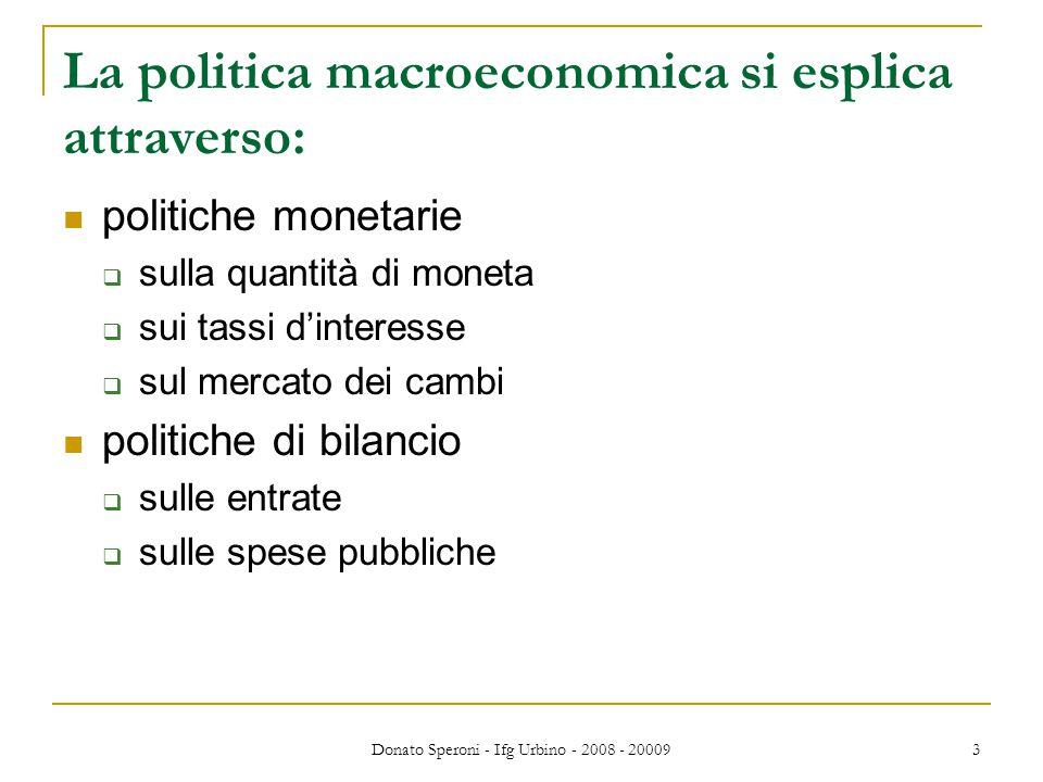 Donato Speroni - Ifg Urbino - 2008 - 20009 3 La politica macroeconomica si esplica attraverso: politiche monetarie  sulla quantità di moneta  sui tassi d'interesse  sul mercato dei cambi politiche di bilancio  sulle entrate  sulle spese pubbliche