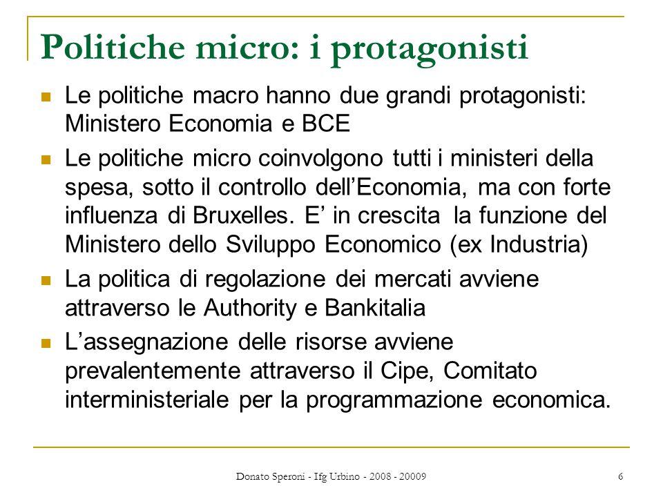 Donato Speroni - Ifg Urbino - 2008 - 20009 6 Politiche micro: i protagonisti Le politiche macro hanno due grandi protagonisti: Ministero Economia e BCE Le politiche micro coinvolgono tutti i ministeri della spesa, sotto il controllo dell'Economia, ma con forte influenza di Bruxelles.
