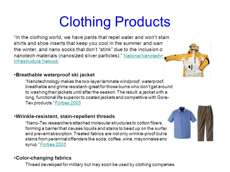 Clothing Products In the clothing world, we have pants that repel water and won't stain shirts and shoe inserts that keep you cool in the summer and warm in the winter, and nano socks that don't stink due to the inclusion of nanotech materials (nanosized sliver particles). National Nanotechnology Infrastructure Network National Nanotechnology Infrastructure Network Breathable waterproof ski jacket Nanotechnology makes the two-layer laminate windproof, waterproof, breathable and grime resistant--great for those bums who don t get around to washing their jackets until after the season.