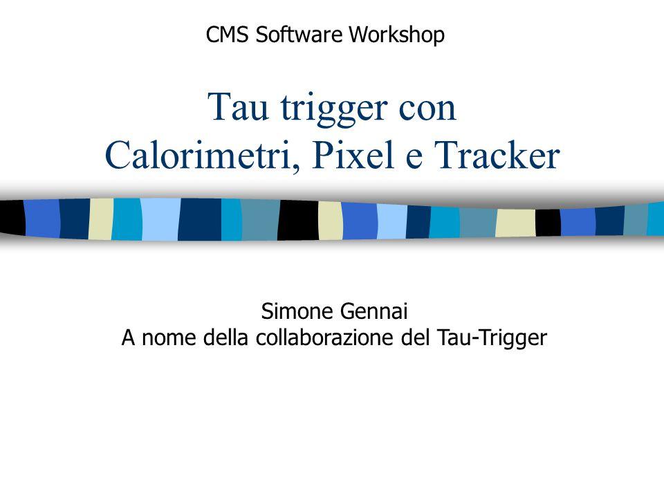 Tau trigger con Calorimetri, Pixel e Tracker CMS Software Workshop Simone Gennai A nome della collaborazione del Tau-Trigger