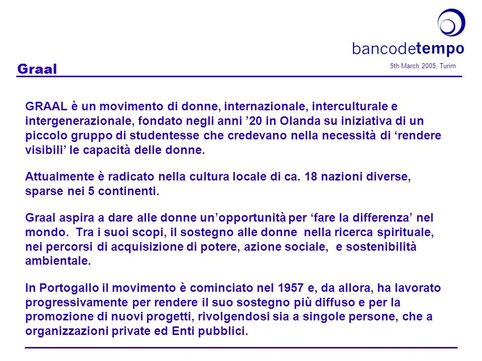 5th March 2005, Turim Graal GRAAL è un movimento di donne, internazionale, interculturale e intergenerazionale, fondato negli anni '20 in Olanda su iniziativa di un piccolo gruppo di studentesse che credevano nella necessità di 'rendere visibili' le capacità delle donne.