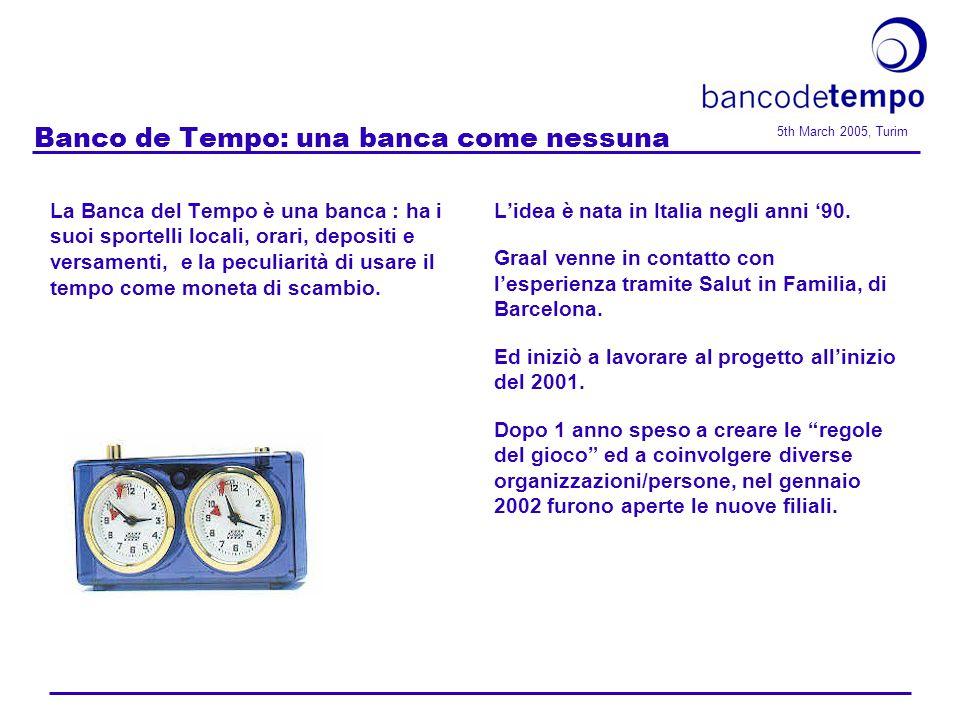 5th March 2005, Turim Banco de Tempo: una banca come nessuna La Banca del Tempo è una banca : ha i suoi sportelli locali, orari, depositi e versamenti, e la peculiarità di usare il tempo come moneta di scambio.
