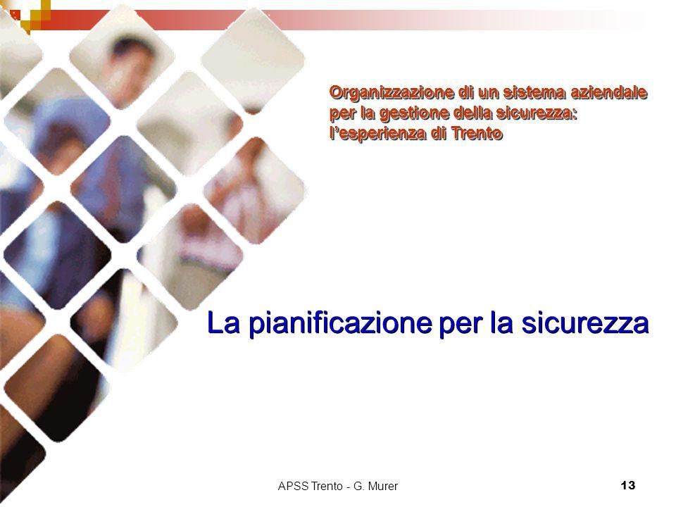 APSS Trento - G. Murer13 La pianificazione per la sicurezza Organizzazione di un sistema aziendale per la gestione della sicurezza: l'esperienza di Tr