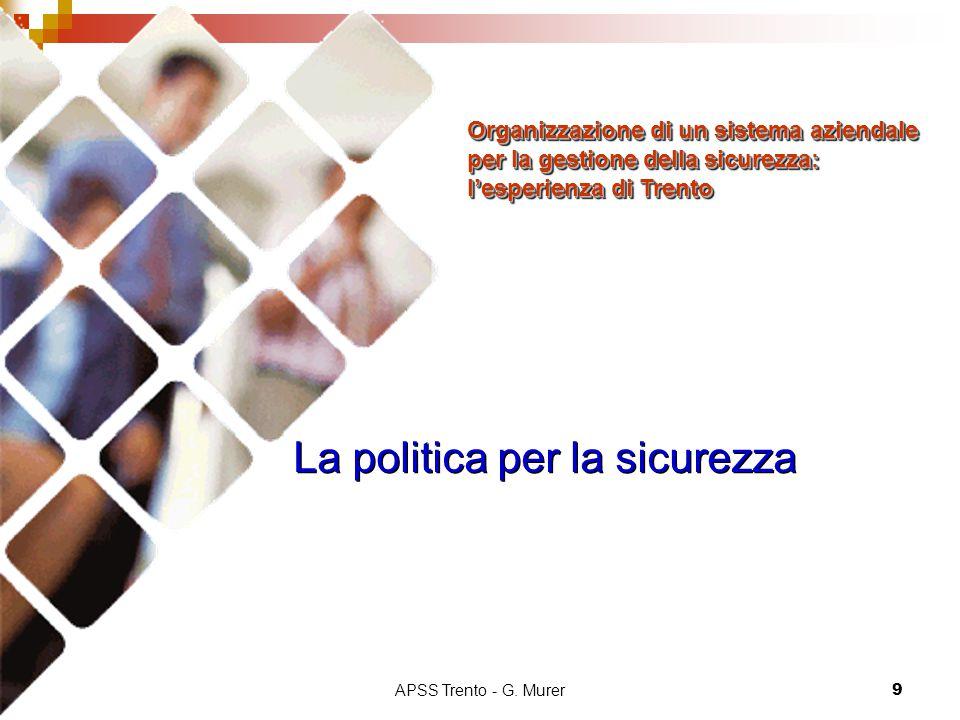 APSS Trento - G. Murer9 La politica per la sicurezza Organizzazione di un sistema aziendale per la gestione della sicurezza: l'esperienza di Trento Or