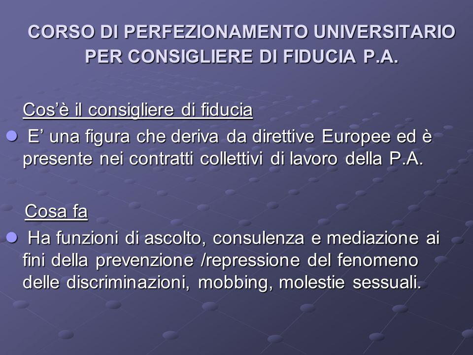 CORSO DI PERFEZIONAMENTO UNIVERSITARIO PER CONSIGLIERE DI FIDUCIA P.A. Cos'è il consigliere di fiducia E' una figura che deriva da direttive Europee e