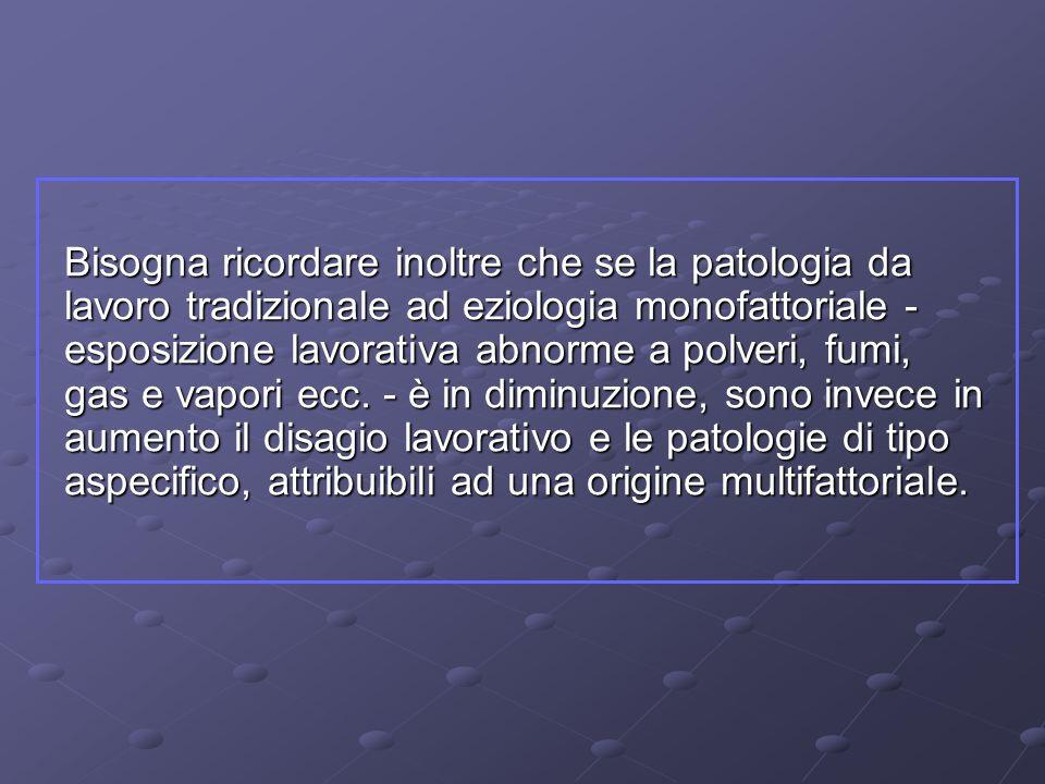 Bisogna ricordare inoltre che se la patologia da lavoro tradizionale ad eziologia monofattoriale - esposizione lavorativa abnorme a polveri, fumi, gas