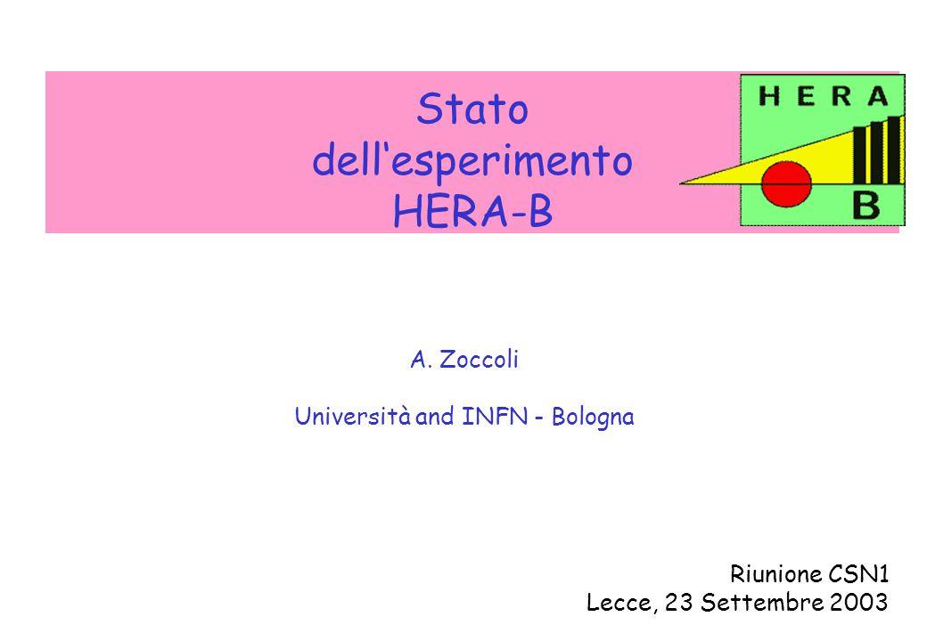 A. Zoccoli - CSN1, 23 Settembre 2003 Stato dell'esperimento HERA-B A. Zoccoli Università and INFN - Bologna Riunione CSN1 Lecce, 23 Settembre 2003