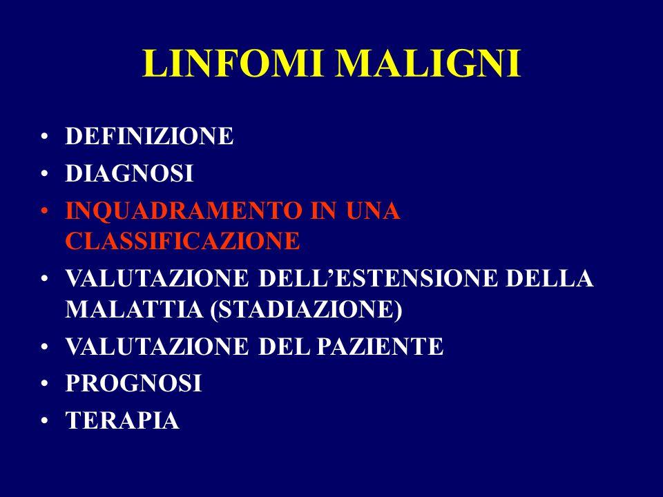 LINFOMI MALIGNI DEFINIZIONE DIAGNOSI INQUADRAMENTO IN UNA CLASSIFICAZIONE VALUTAZIONE DELL'ESTENSIONE DELLA MALATTIA (STADIAZIONE) VALUTAZIONE DEL PAZIENTE PROGNOSI TERAPIA