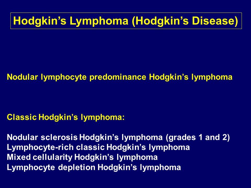Nodular lymphocyte predominance Hodgkin's lymphoma Classic Hodgkin's lymphoma: Nodular sclerosis Hodgkin's lymphoma (grades 1 and 2) Lymphocyte-rich classic Hodgkin's lymphoma Mixed cellularity Hodgkin's lymphoma Lymphocyte depletion Hodgkin's lymphoma Hodgkin's Lymphoma (Hodgkin's Disease)