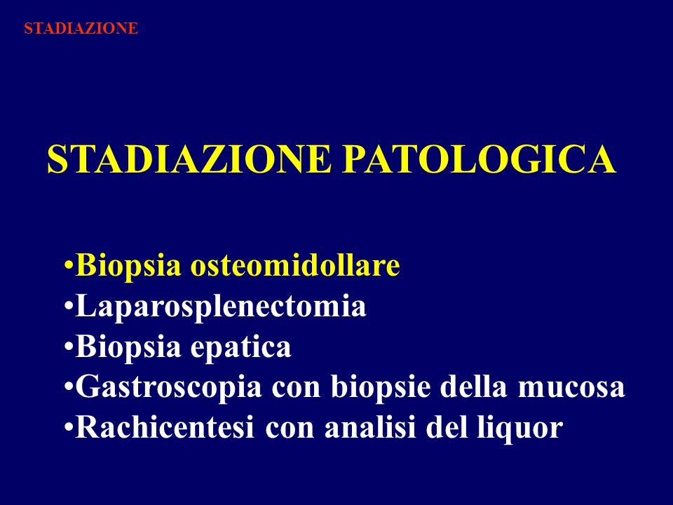 STADIAZIONE PATOLOGICA Biopsia osteomidollare Laparosplenectomia Biopsia epatica Gastroscopia con biopsie della mucosa Rachicentesi con analisi del liquor STADIAZIONE