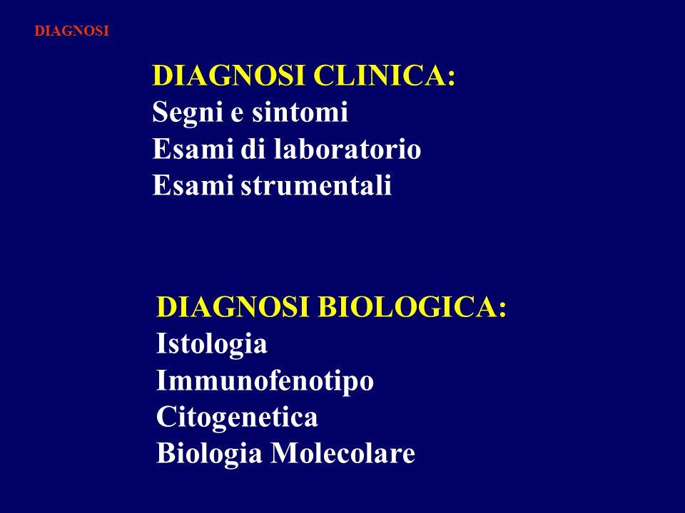 DIAGNOSI CLINICA: Segni e sintomi Esami di laboratorio Esami strumentali DIAGNOSI BIOLOGICA: Istologia Immunofenotipo Citogenetica Biologia Molecolare DIAGNOSI