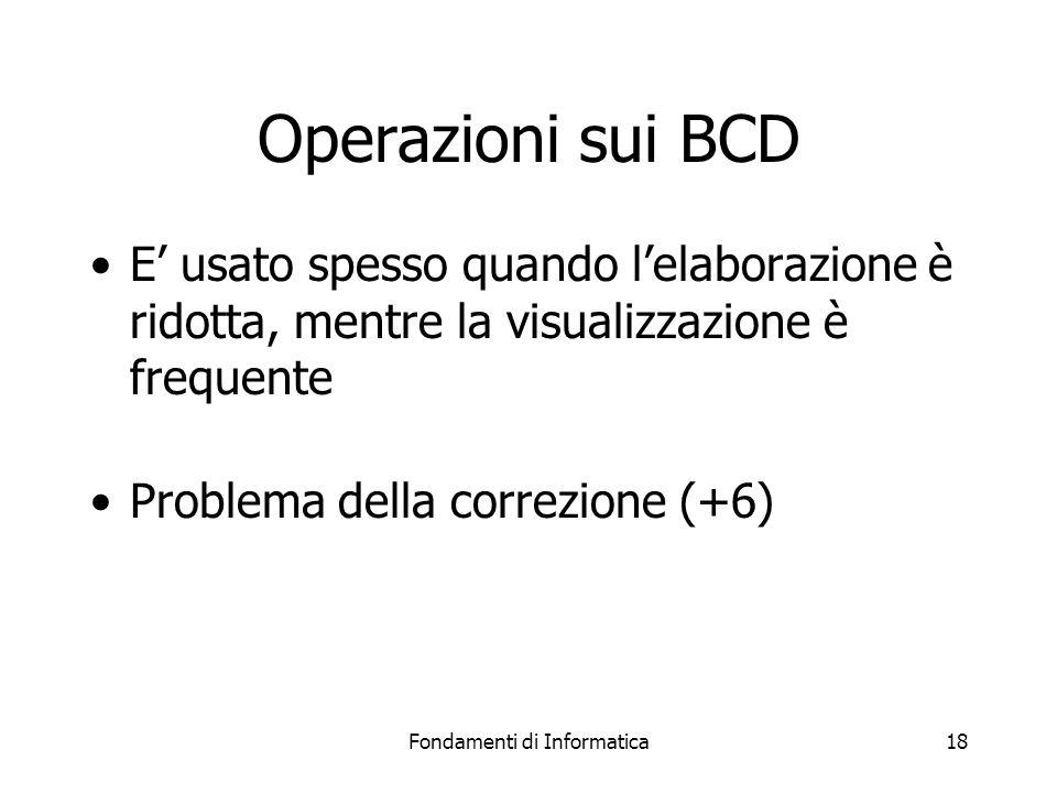 Fondamenti di Informatica18 Operazioni sui BCD E' usato spesso quando l'elaborazione è ridotta, mentre la visualizzazione è frequente Problema della correzione (+6)