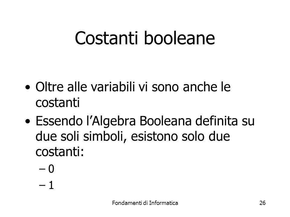 Fondamenti di Informatica26 Costanti booleane Oltre alle variabili vi sono anche le costanti Essendo l'Algebra Booleana definita su due soli simboli, esistono solo due costanti: –0 –1