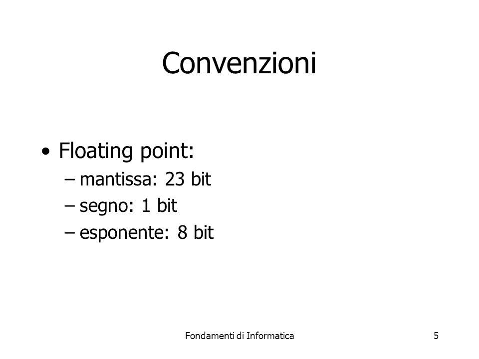 Fondamenti di Informatica5 Convenzioni Floating point: –mantissa: 23 bit –segno: 1 bit –esponente: 8 bit