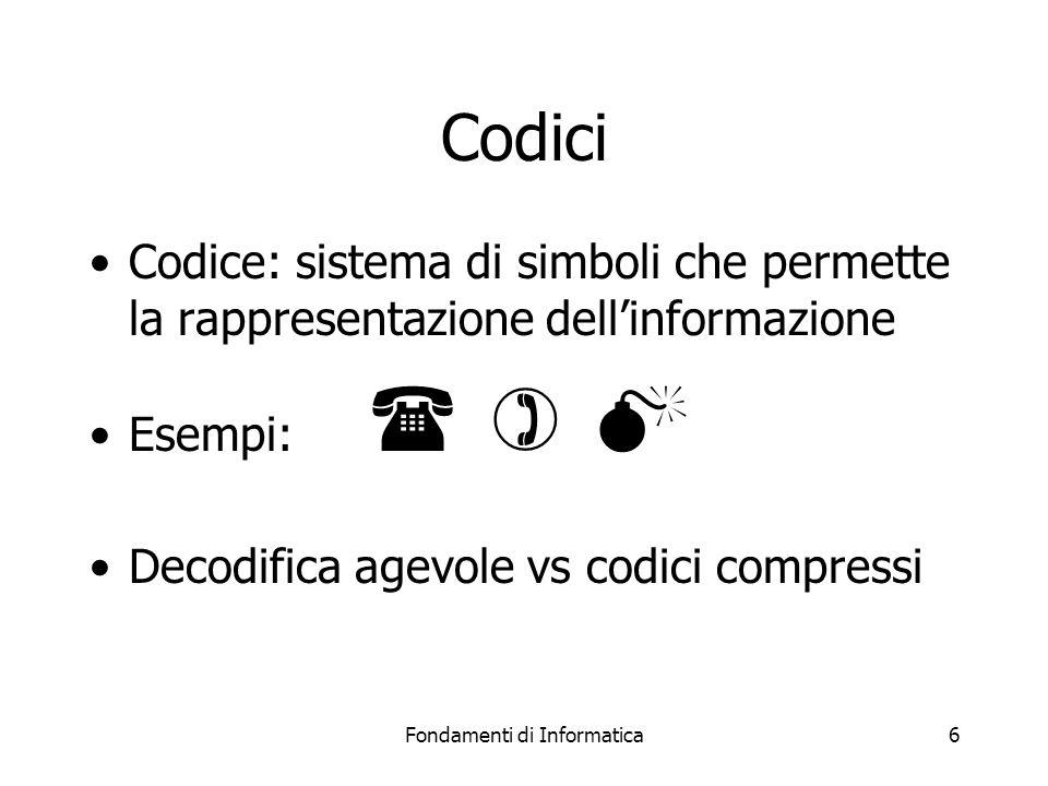 Fondamenti di Informatica6 Codici Codice: sistema di simboli che permette la rappresentazione dell'informazione Esempi:    Decodifica agevole vs codici compressi