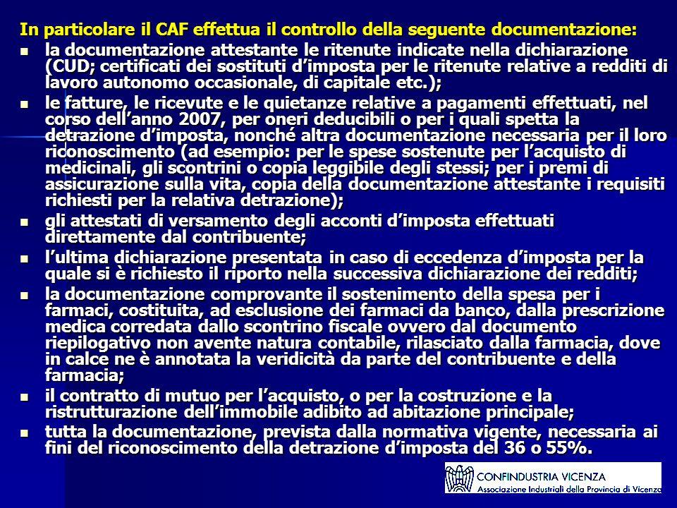 In particolare il CAF effettua il controllo della seguente documentazione: la documentazione attestante le ritenute indicate nella dichiarazione (CUD; certificati dei sostituti d'imposta per le ritenute relative a redditi di lavoro autonomo occasionale, di capitale etc.); la documentazione attestante le ritenute indicate nella dichiarazione (CUD; certificati dei sostituti d'imposta per le ritenute relative a redditi di lavoro autonomo occasionale, di capitale etc.); le fatture, le ricevute e le quietanze relative a pagamenti effettuati, nel corso dell'anno 2007, per oneri deducibili o per i quali spetta la detrazione d'imposta, nonché altra documentazione necessaria per il loro riconoscimento (ad esempio: per le spese sostenute per l'acquisto di medicinali, gli scontrini o copia leggibile degli stessi; per i premi di assicurazione sulla vita, copia della documentazione attestante i requisiti richiesti per la relativa detrazione); le fatture, le ricevute e le quietanze relative a pagamenti effettuati, nel corso dell'anno 2007, per oneri deducibili o per i quali spetta la detrazione d'imposta, nonché altra documentazione necessaria per il loro riconoscimento (ad esempio: per le spese sostenute per l'acquisto di medicinali, gli scontrini o copia leggibile degli stessi; per i premi di assicurazione sulla vita, copia della documentazione attestante i requisiti richiesti per la relativa detrazione); gli attestati di versamento degli acconti d'imposta effettuati direttamente dal contribuente; gli attestati di versamento degli acconti d'imposta effettuati direttamente dal contribuente; l'ultima dichiarazione presentata in caso di eccedenza d'imposta per la quale si è richiesto il riporto nella successiva dichiarazione dei redditi; l'ultima dichiarazione presentata in caso di eccedenza d'imposta per la quale si è richiesto il riporto nella successiva dichiarazione dei redditi; la documentazione comprovante il sostenimento della spesa per i farmaci, costituita, ad esclusione 