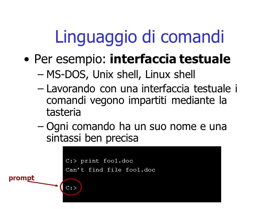 Linguaggio di comandi Per esempio: interfaccia testuale –MS-DOS, Unix shell, Linux shell –Lavorando con una interfaccia testuale i comandi vegono impartiti mediante la tasteria –Ogni comando ha un suo nome e una sintassi ben precisa C:> print foo1.doc Can't find file foo1.doc C:> prompt