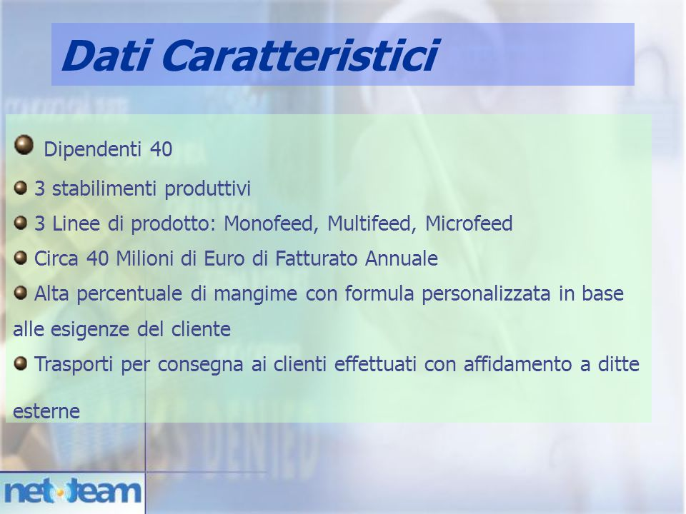 Dipendenti40 3 stabilimenti produttivi 3 Linee di prodotto: Monofeed, Multifeed, Microfeed Circa 40 Milioni di Euro di Fatturato Annuale Alta percentu