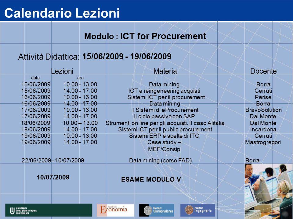 Calendario Lezioni data 15/06/2009 16/06/2009 17/06/2009 18/06/2009 19/06/2009 14.00 - 17.00Case study – MEF/Consip Mastrogregori 14.00 - 17.00Sistemi ICT per il public procurementIncardona 10.00 - 13.00Sistemi ERP e scelte di ITOCerruti 14.00 - 17.00Il ciclo passivo con SAPDal Monte 10.00 – 13.00Strumenti on line per gli acquisti.