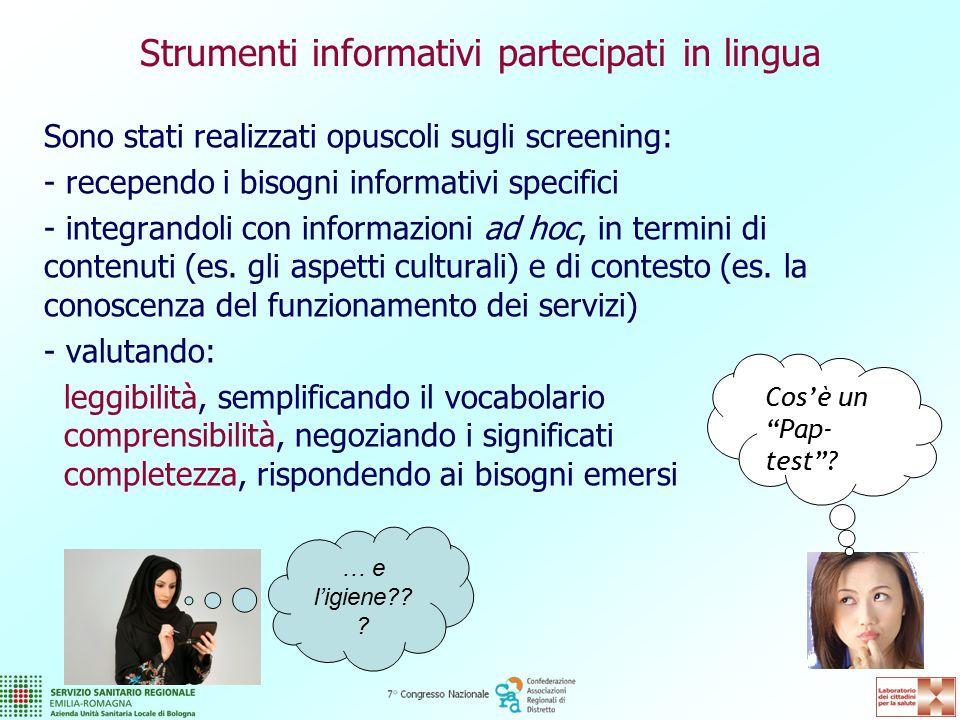 Strumenti informativi partecipati in lingua Sono stati realizzati opuscoli sugli screening: - recependo i bisogni informativi specifici - integrandoli con informazioni ad hoc, in termini di contenuti (es.