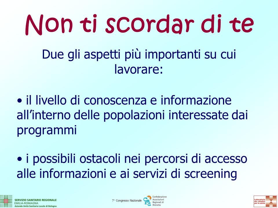 Non ti scordar di te Due gli aspetti più importanti su cui lavorare: il livello di conoscenza e informazione all'interno delle popolazioni interessate dai programmi i possibili ostacoli nei percorsi di accesso alle informazioni e ai servizi di screening