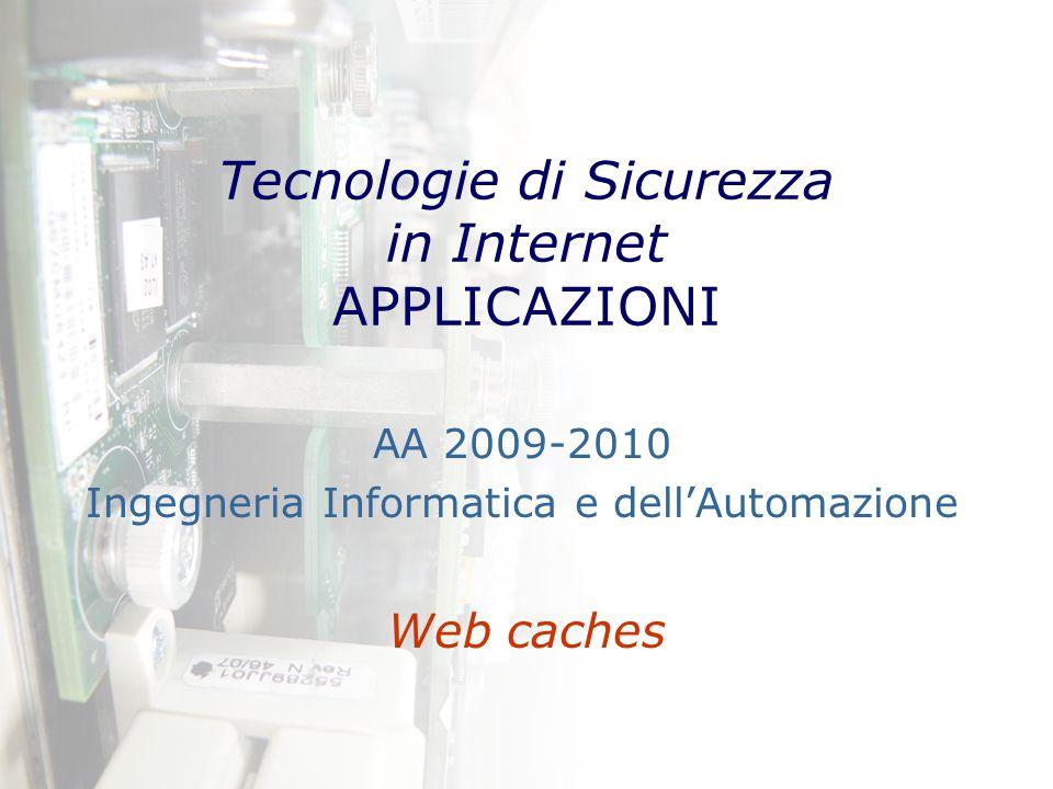 Tecnologie di Sicurezza in Internet APPLICAZIONI Web caches AA 2009-2010 Ingegneria Informatica e dell'Automazione