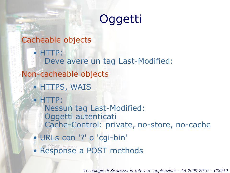 Tecnologie di Sicurezza in Internet: applicazioni – AA 2009-2010 – C30/10 Oggetti Cacheable objects HTTP: Deve avere un tag Last-Modified: Non-cacheab