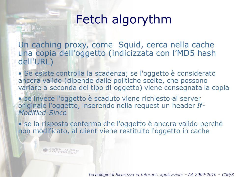 Tecnologie di Sicurezza in Internet: applicazioni – AA 2009-2010 – C30/8 Fetch algorythm Un caching proxy, come Squid, cerca nella cache una copia del