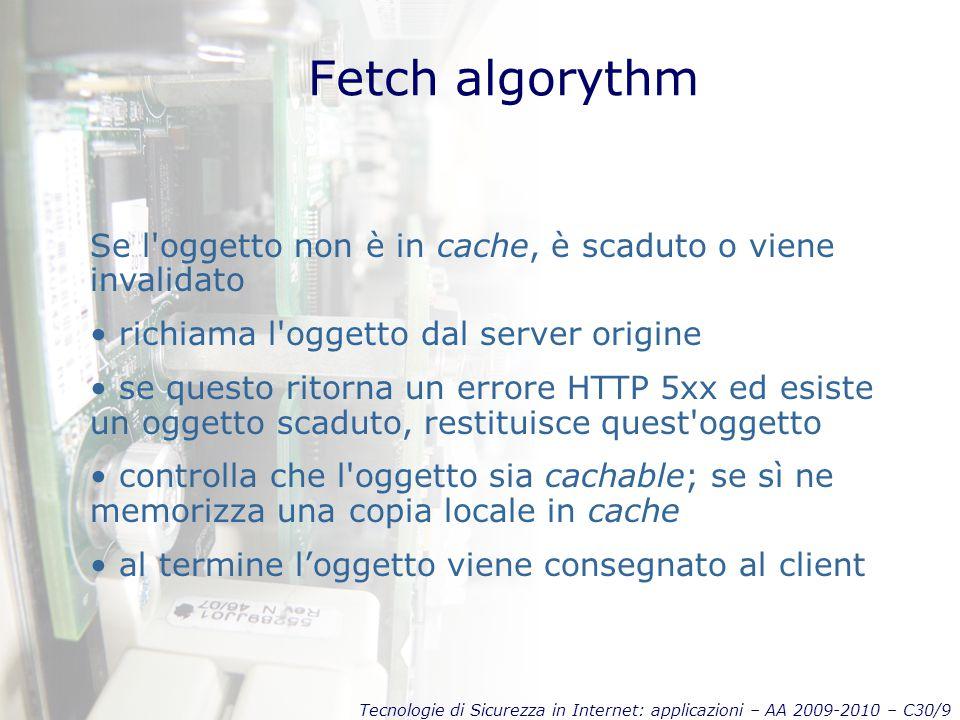 Tecnologie di Sicurezza in Internet: applicazioni – AA 2009-2010 – C30/9 Fetch algorythm Se l'oggetto non è in cache, è scaduto o viene invalidato ric