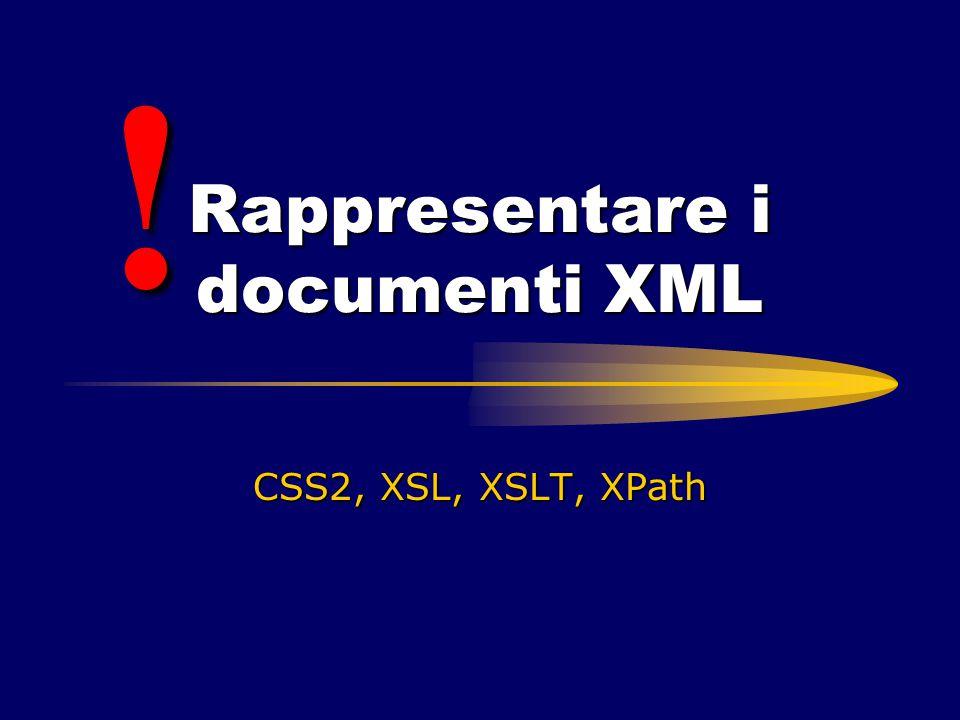 Rappresentare i documenti XML CSS2, XSL, XSLT, XPath !