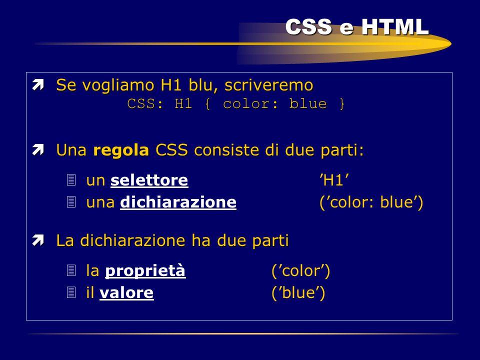 CSS e HTML  Se vogliamo H1 blu, scriveremo CSS: H1 { color: blue } ìUna regola CSS consiste di due parti: 3un selettore 'H1' 3una dichiarazione ('col