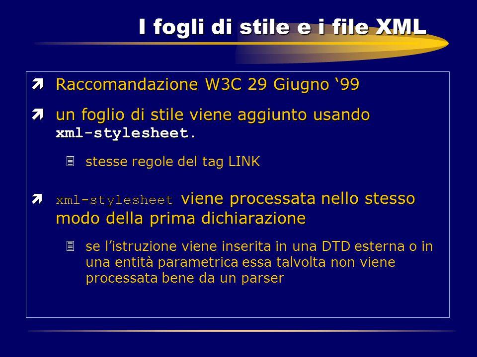 I fogli di stile e i file XML ìRaccomandazione W3C 29 Giugno '99  un foglio di stile viene aggiunto usando xml-stylesheet. 3stesse regole del tag LIN