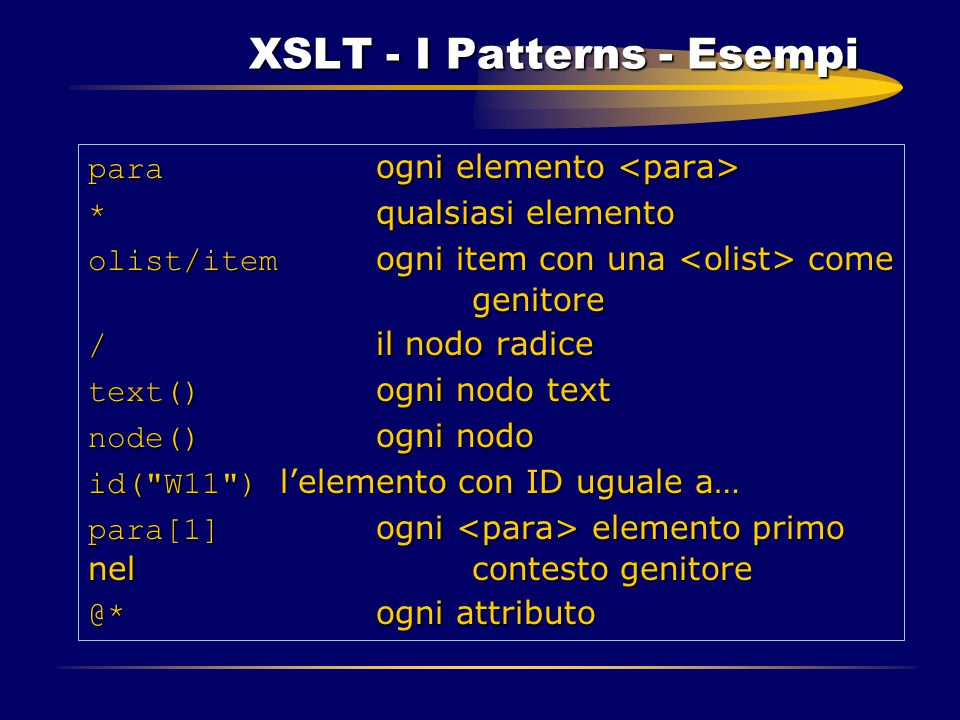 XSLT - I Patterns - Esempi para ogni elemento para ogni elemento * qualsiasi elemento olist/item ogni item con una come genitore / il nodo radice text